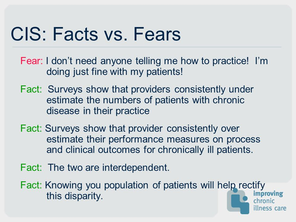 CIS: Facts vs. Fears Fear: I dont need anyone telling me how to practice! Im doing just fine with my patients! Fact: Surveys show that providers consi