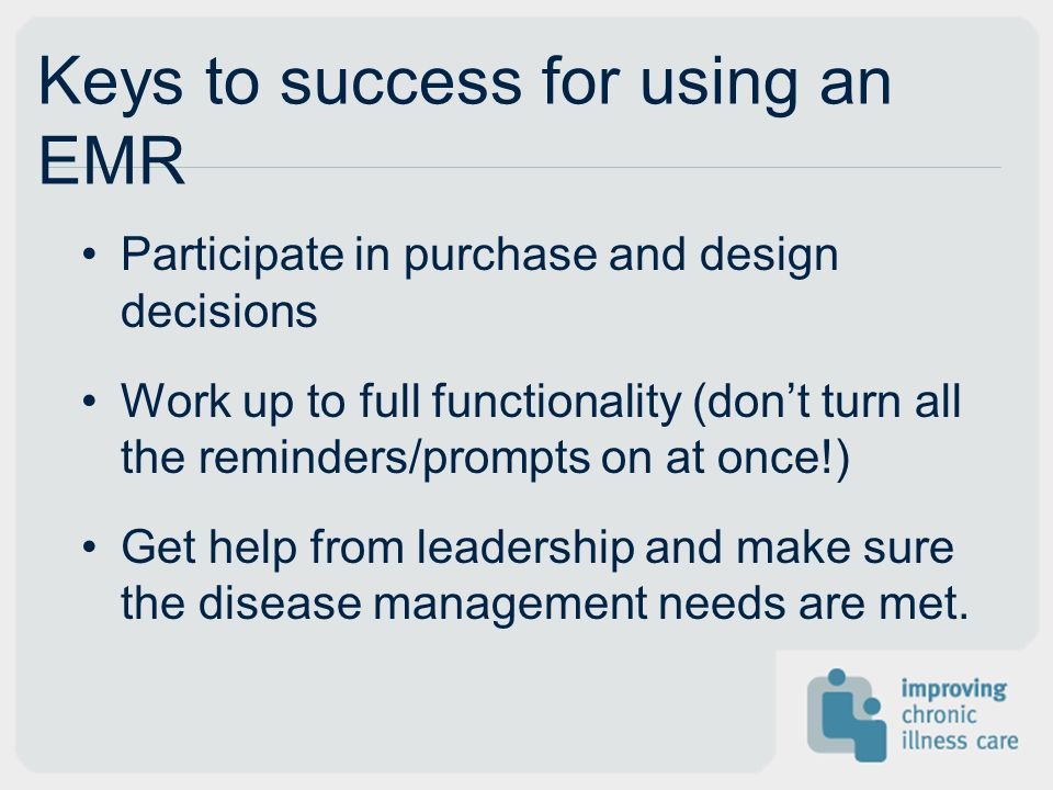Keys to success for using an EMR Participate in purchase and design decisions Work up to full functionality (dont turn all the reminders/prompts on at