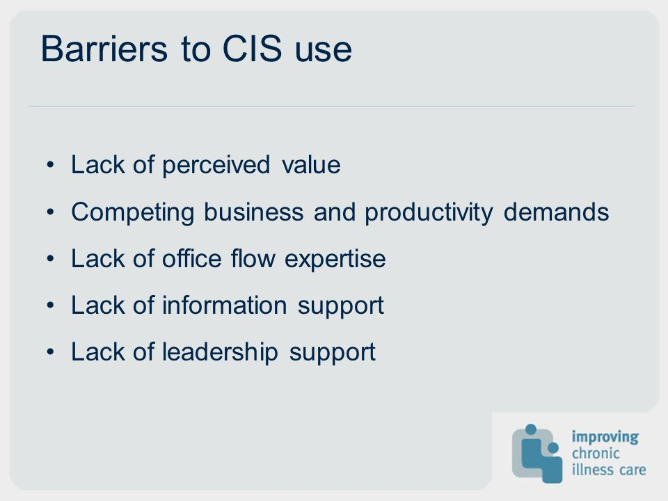 Barriers to CIS use Lack of perceived value Competing business and productivity demands Lack of office flow expertise Lack of information support Lack