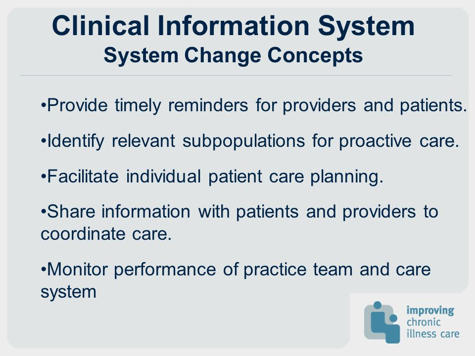 Clinical Information System System Change Concepts Provide timely reminders for providers and patients. Identify relevant subpopulations for proactive