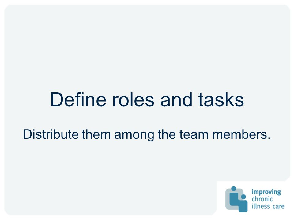 Define roles and tasks Distribute them among the team members.