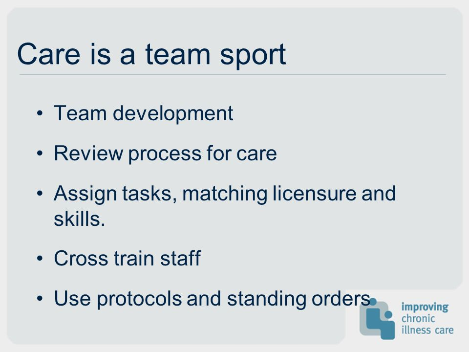 Care is a team sport Team development Review process for care Assign tasks, matching licensure and skills.