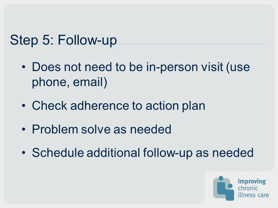 Does not need to be in-person visit (use phone, email) Check adherence to action plan Problem solve as needed Schedule additional follow-up as needed Step 5: Follow-up