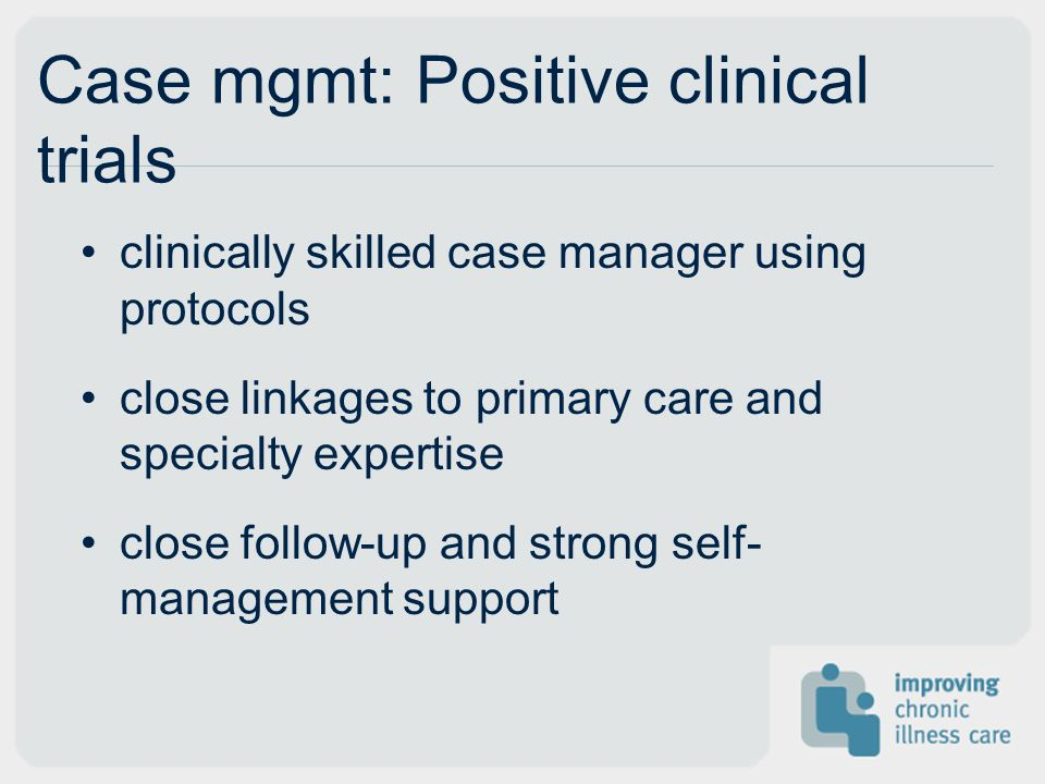 Case mgmt: Positive clinical trials clinically skilled case manager using protocols close linkages to primary care and specialty expertise close follow-up and strong self- management support