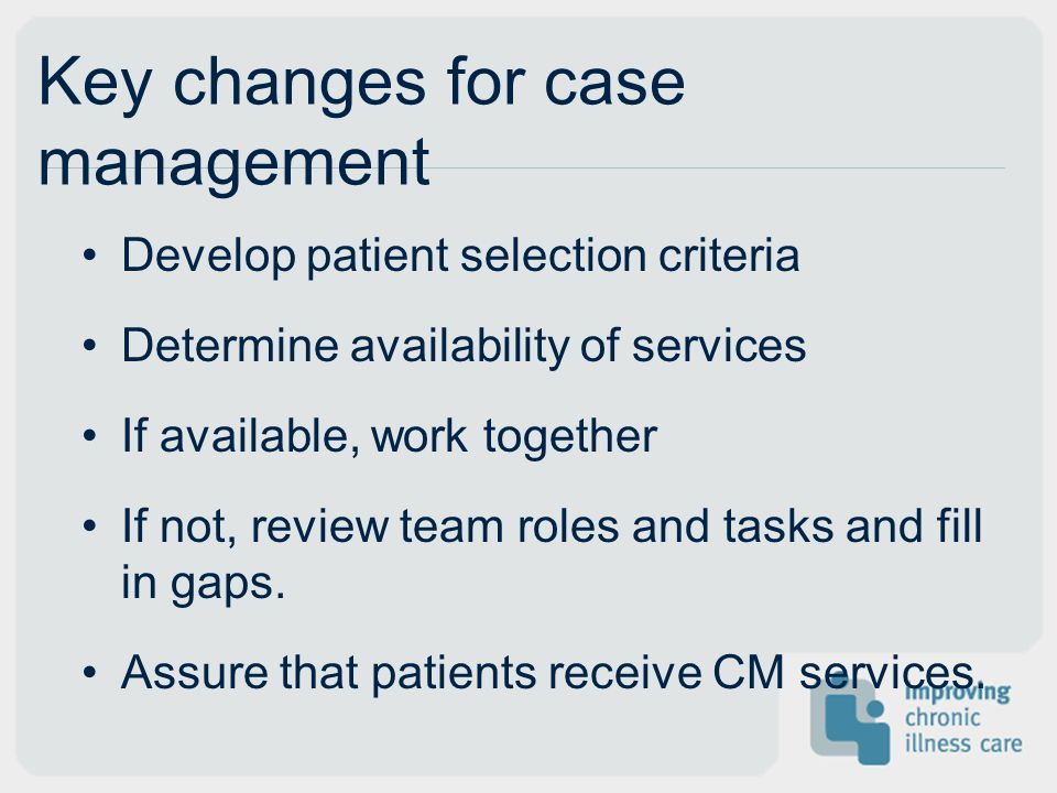 Key changes for case management Develop patient selection criteria Determine availability of services If available, work together If not, review team roles and tasks and fill in gaps.