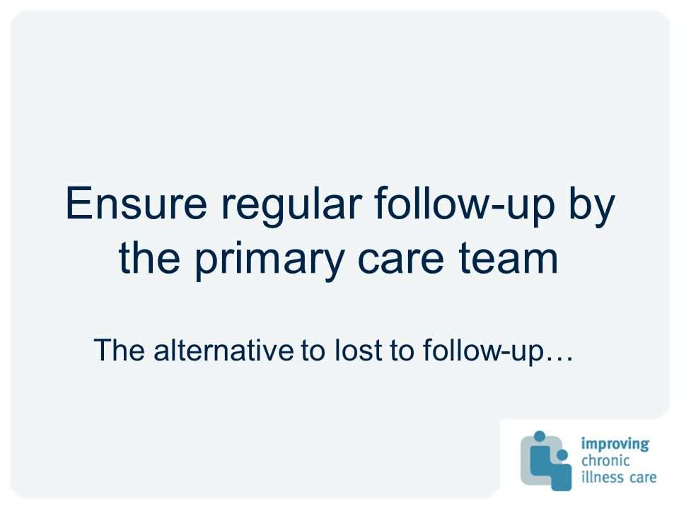 Ensure regular follow-up by the primary care team The alternative to lost to follow-up…