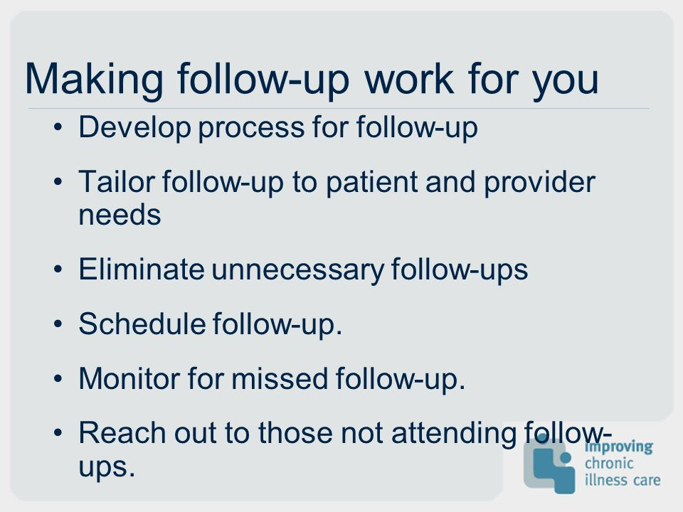 Making follow-up work for you Develop process for follow-up Tailor follow-up to patient and provider needs Eliminate unnecessary follow-ups Schedule follow-up.