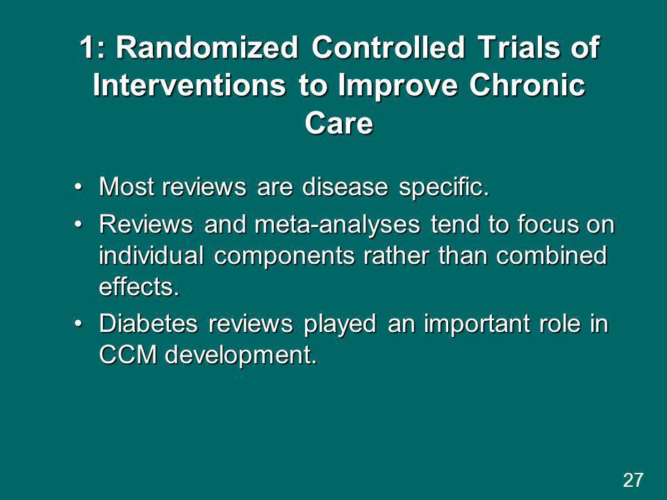 27 1: Randomized Controlled Trials of Interventions to Improve Chronic Care Most reviews are disease specific.Most reviews are disease specific.