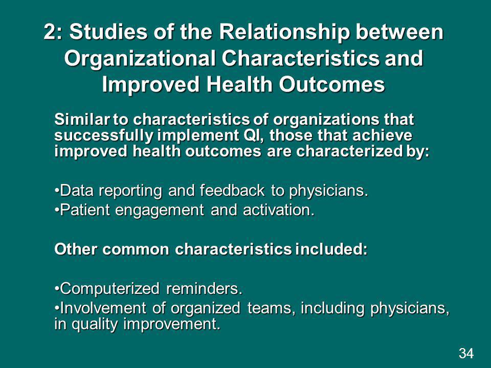 34 2: Studies of the Relationship between Organizational Characteristics and Improved Health Outcomes Similar to characteristics of organizations that successfully implement QI, those that achieve improved health outcomes are characterized by: Data reporting and feedback to physicians.Data reporting and feedback to physicians.