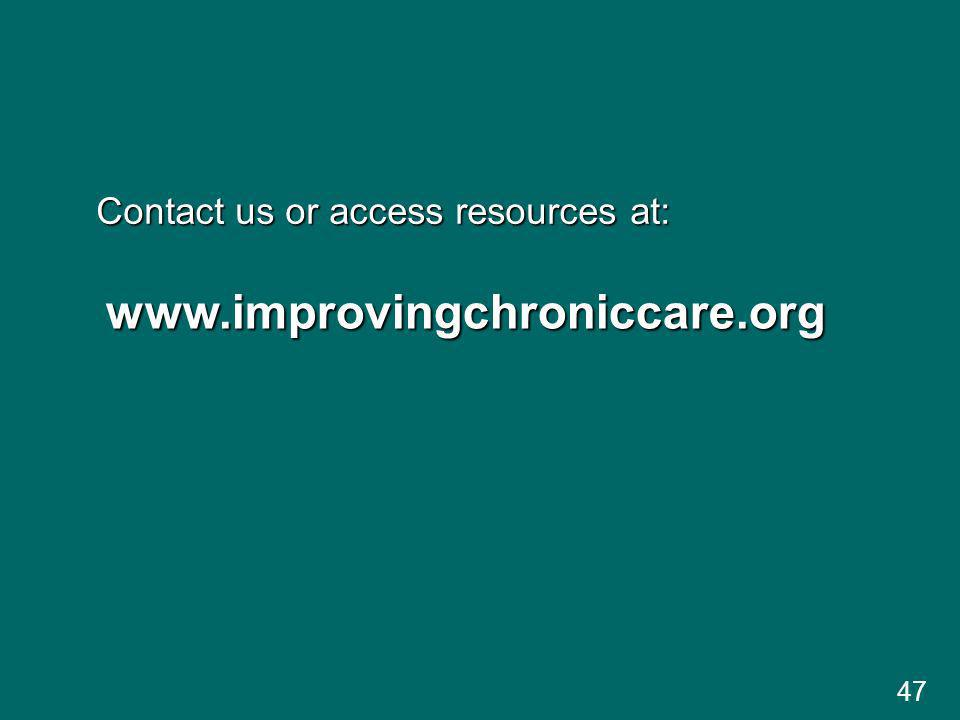 47 www.improvingchroniccare.org Contact us or access resources at: