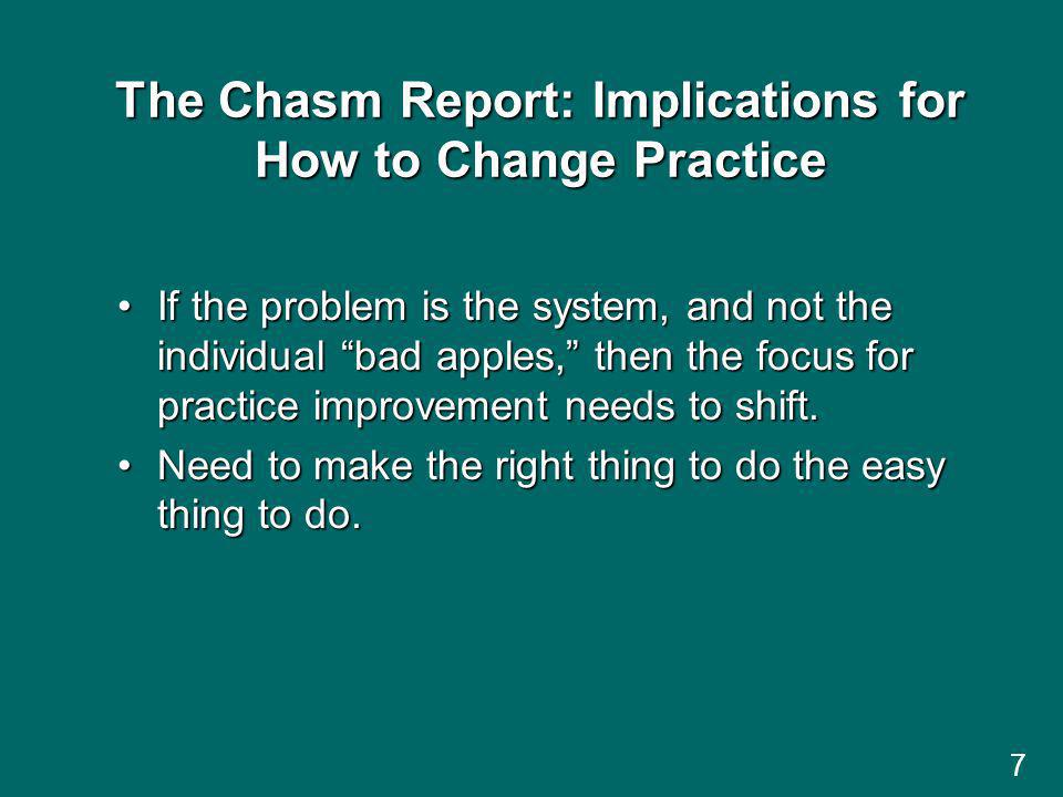 7 The Chasm Report: Implications for How to Change Practice If the problem is the system, and not the individual bad apples, then the focus for practice improvement needs to shift.If the problem is the system, and not the individual bad apples, then the focus for practice improvement needs to shift.
