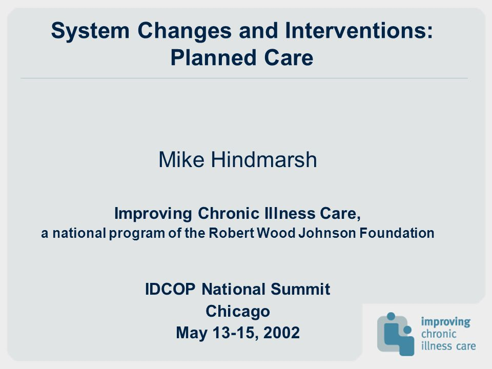 System Changes and Interventions: Planned Care Mike Hindmarsh Improving Chronic Illness Care, a national program of the Robert Wood Johnson Foundation IDCOP National Summit Chicago May 13-15, 2002