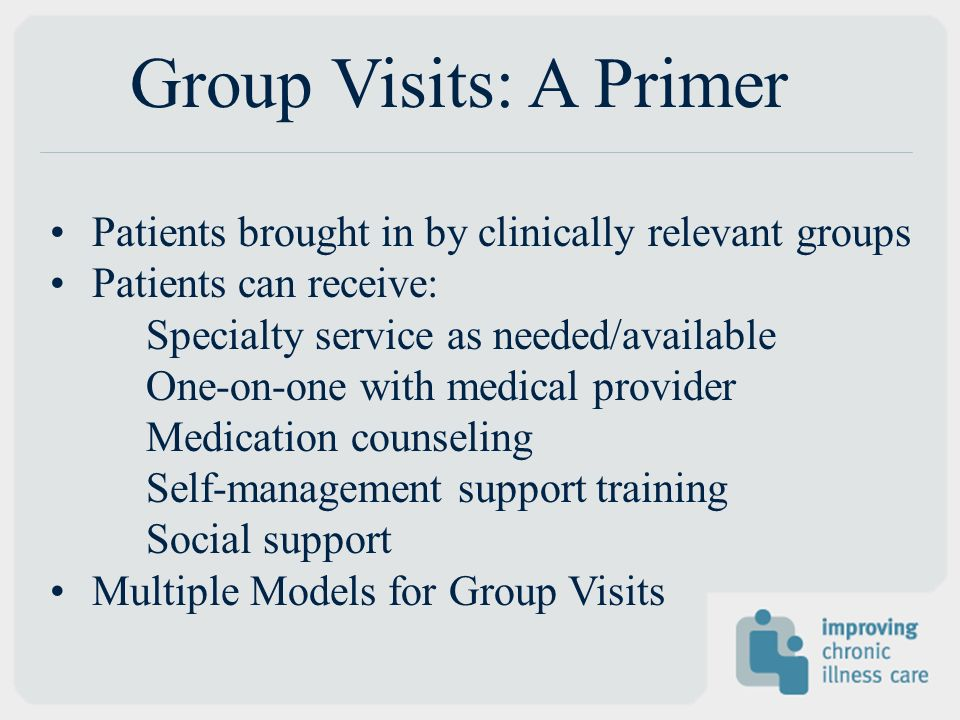 Group Visits: A Primer Patients brought in by clinically relevant groups Patients can receive: Specialty service as needed/available One-on-one with medical provider Medication counseling Self-management support training Social support Multiple Models for Group Visits