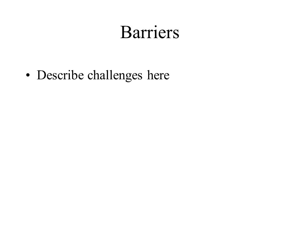 Barriers Describe challenges here