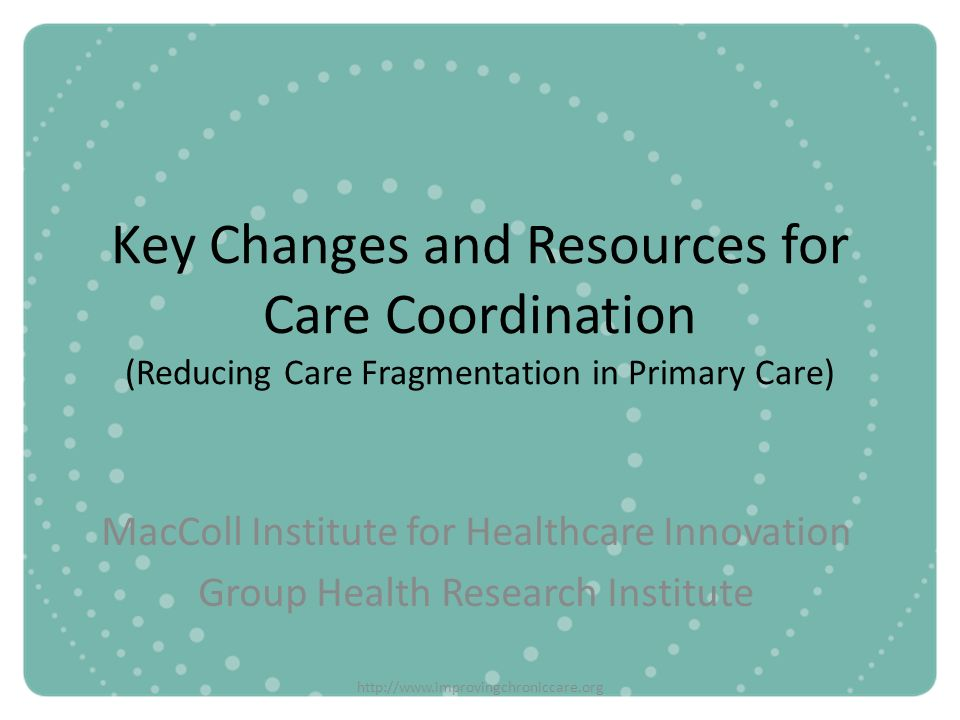 http://www.improvingchroniccare.org Key Changes and Resources for Care Coordination (Reducing Care Fragmentation in Primary Care) MacColl Institute fo