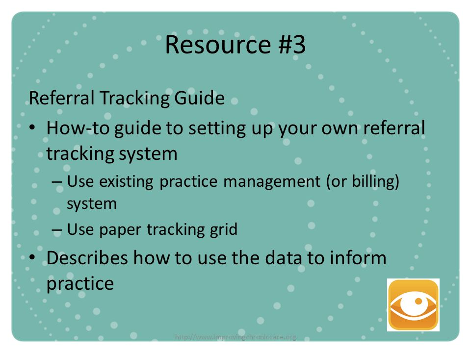 http://www.improvingchroniccare.org Resource #3 Referral Tracking Guide How-to guide to setting up your own referral tracking system – Use existing pr