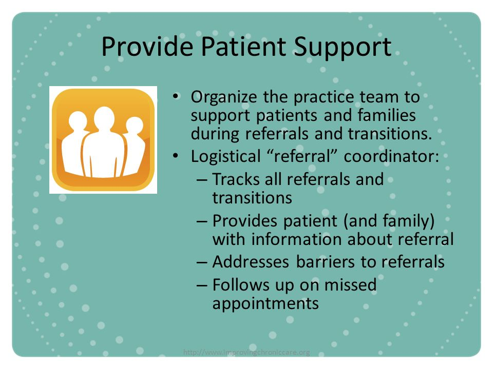 http://www.improvingchroniccare.org Provide Patient Support Organize the practice team to support patients and families during referrals and transitio