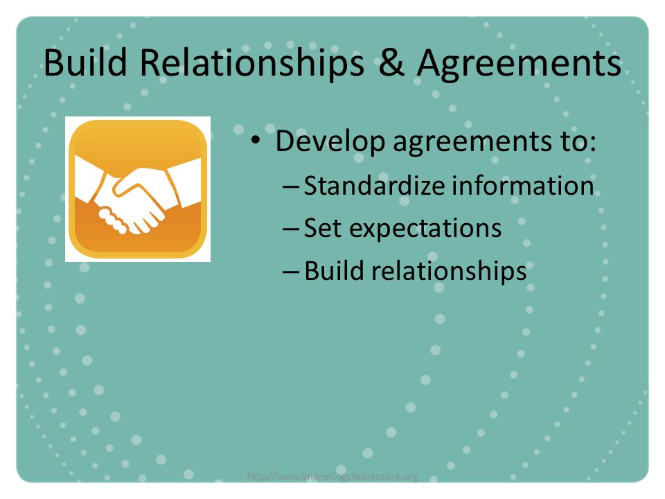 http://www.improvingchroniccare.org Build Relationships & Agreements Develop agreements to: – Standardize information – Set expectations – Build relat