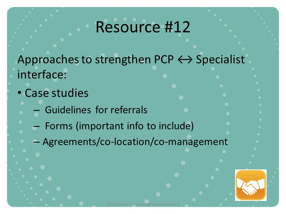 http://www.improvingchroniccare.org Resource #12 Approaches to strengthen PCP Specialist interface: Case studies – Guidelines for referrals – Forms (i
