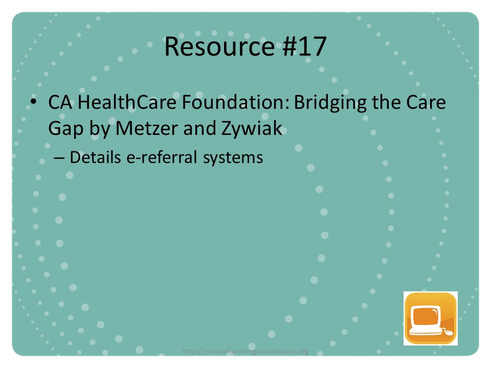 http://www.improvingchroniccare.org Resource #17 CA HealthCare Foundation: Bridging the Care Gap by Metzer and Zywiak – Details e-referral systems