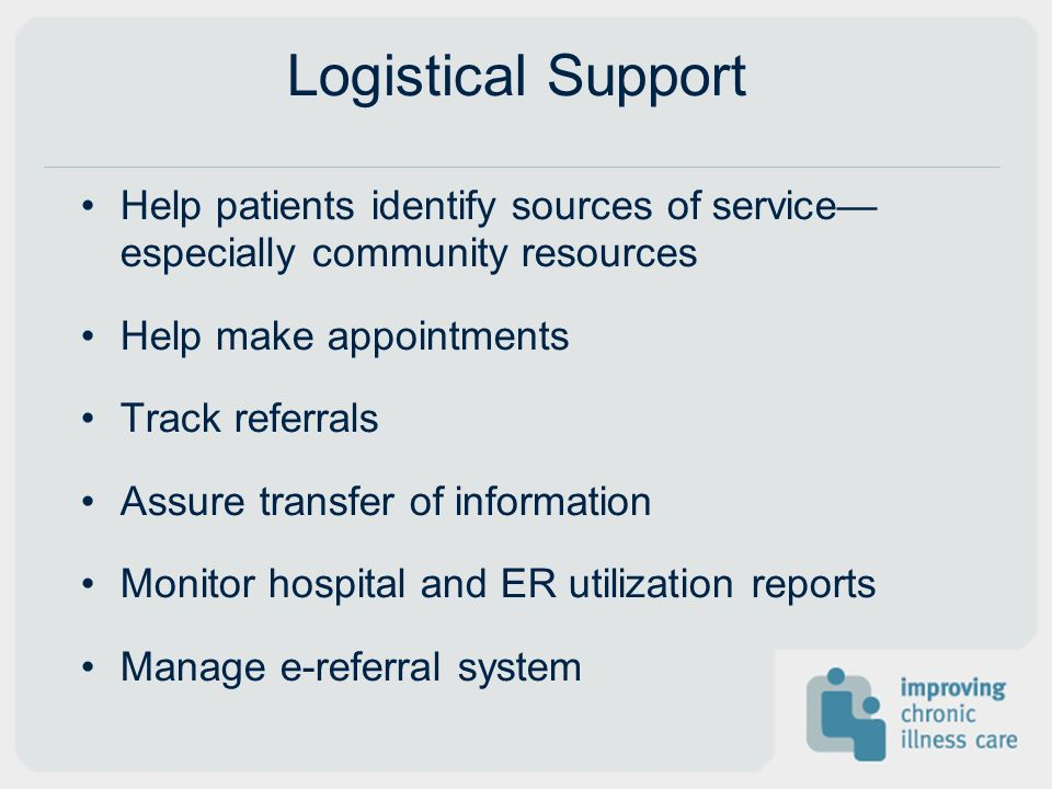 Logistical Support Help patients identify sources of service especially community resources Help make appointments Track referrals Assure transfer of information Monitor hospital and ER utilization reports Manage e-referral system