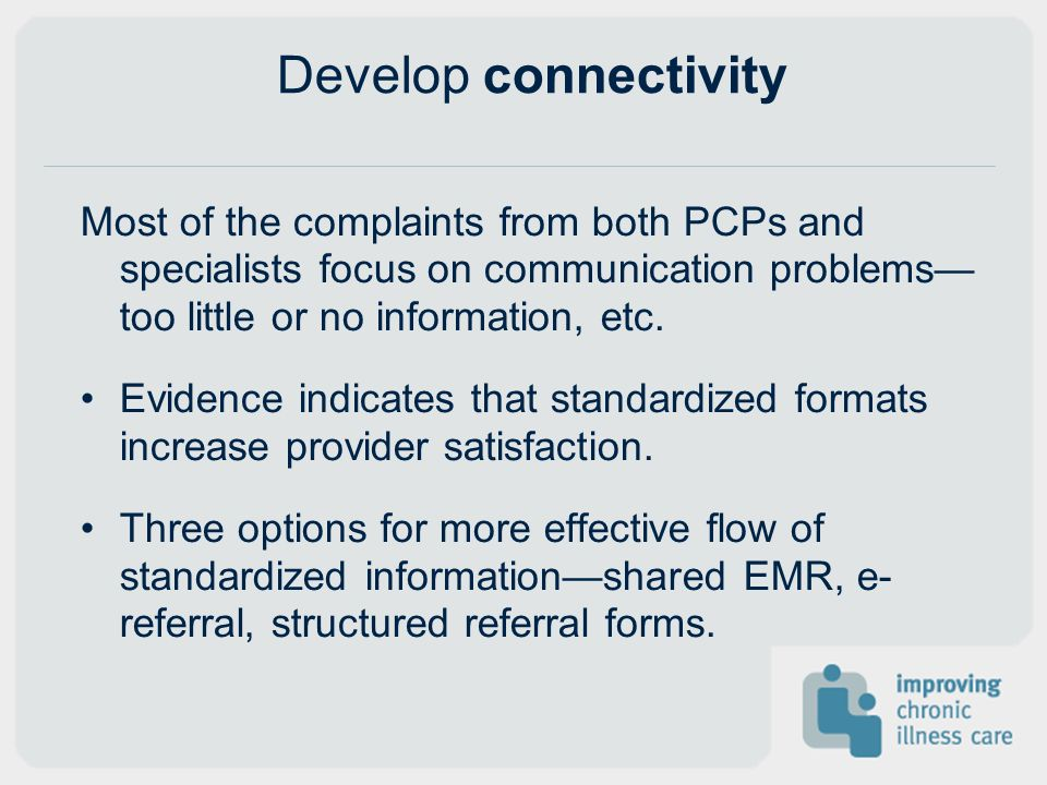 Develop connectivity Most of the complaints from both PCPs and specialists focus on communication problems too little or no information, etc.