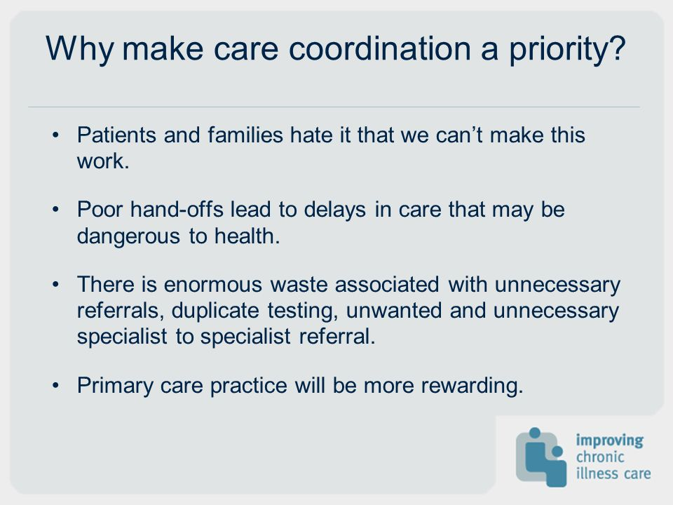 Why make care coordination a priority. Patients and families hate it that we cant make this work.