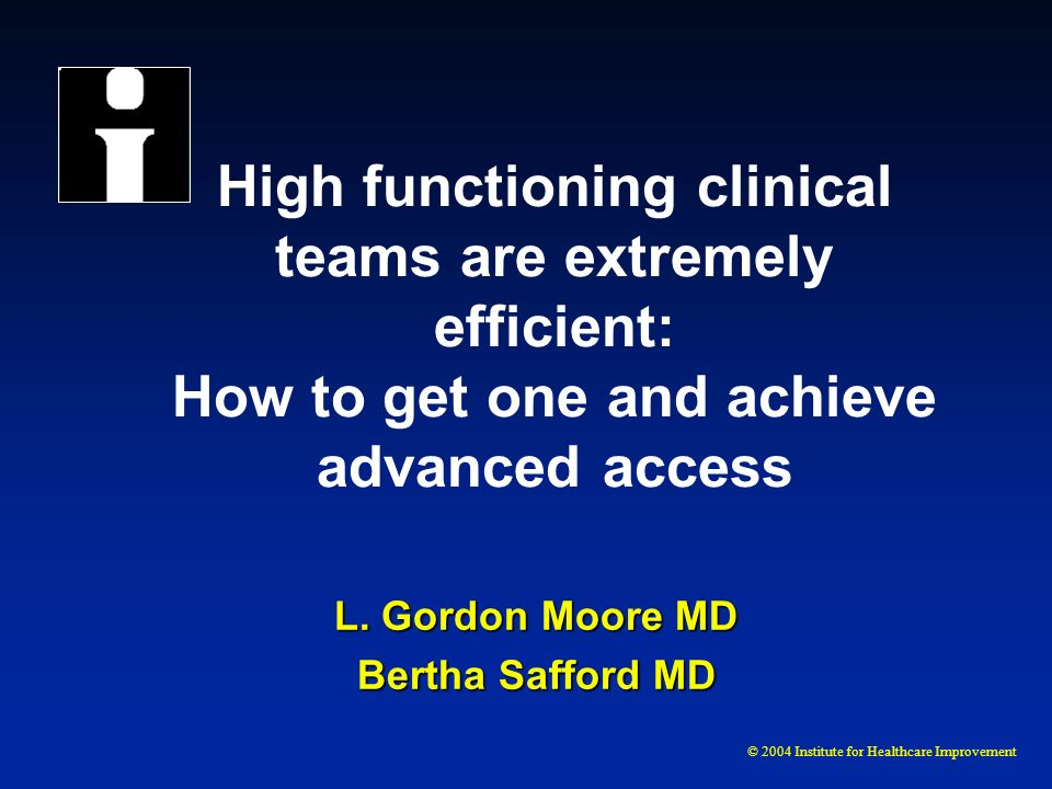 © 2004 Institute for Healthcare Improvement High functioning clinical teams are extremely efficient: How to get one and achieve advanced access L. Gor