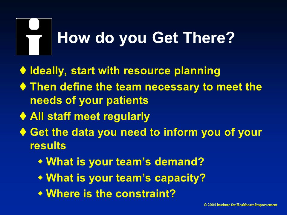 © 2004 Institute for Healthcare Improvement How do you Get There? Ideally, start with resource planning Then define the team necessary to meet the nee