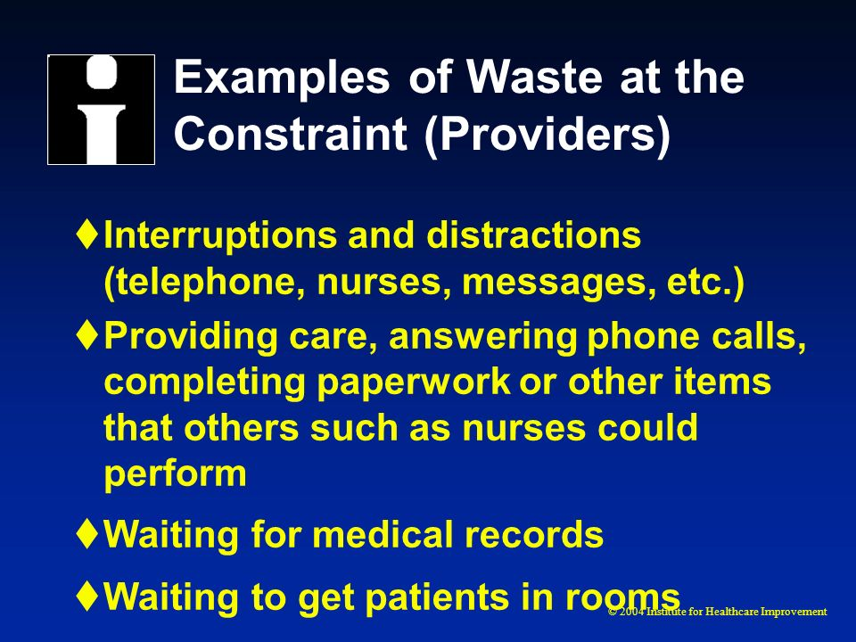 © 2004 Institute for Healthcare Improvement Examples of Waste at the Constraint (Providers) Interruptions and distractions (telephone, nurses, message