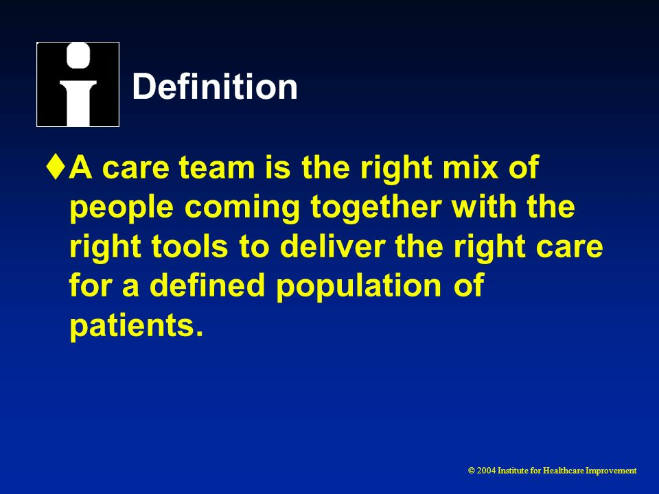 © 2004 Institute for Healthcare Improvement Definition A care team is the right mix of people coming together with the right tools to deliver the righ