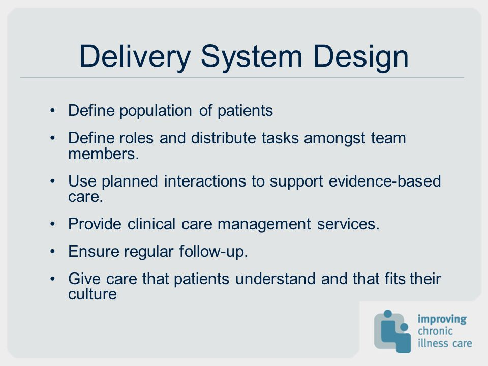 Delivery System Design Define population of patients Define roles and distribute tasks amongst team members. Use planned interactions to support evide