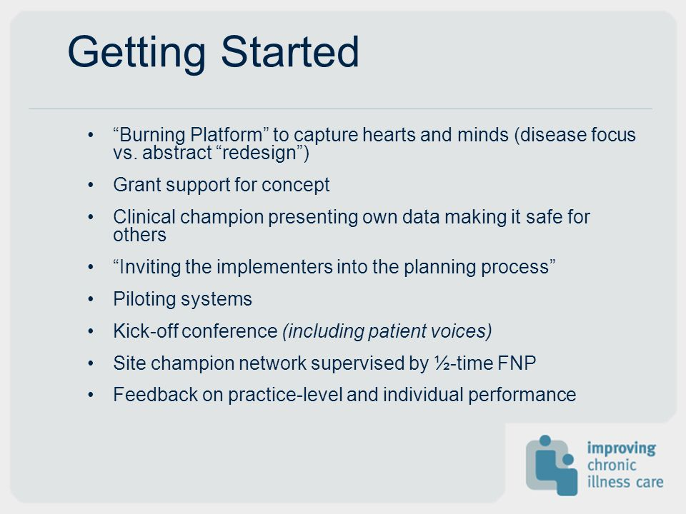 Getting Started Burning Platform to capture hearts and minds (disease focus vs. abstract redesign) Grant support for concept Clinical champion present