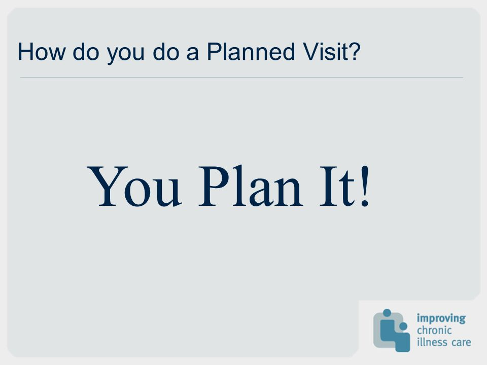 How do you do a Planned Visit? You Plan It!