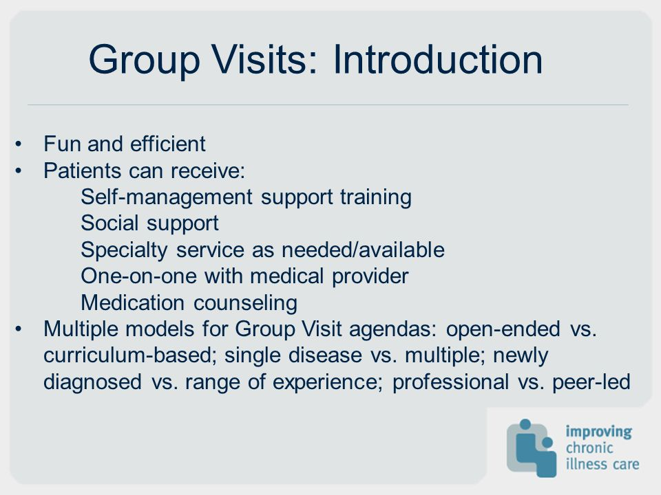 Group Visits: Introduction Fun and efficient Patients can receive: Self-management support training Social support Specialty service as needed/availab