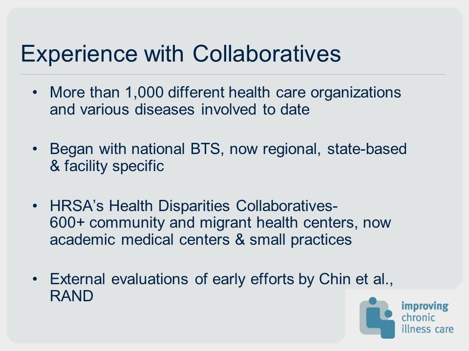 Experience with Collaboratives More than 1,000 different health care organizations and various diseases involved to date Began with national BTS, now