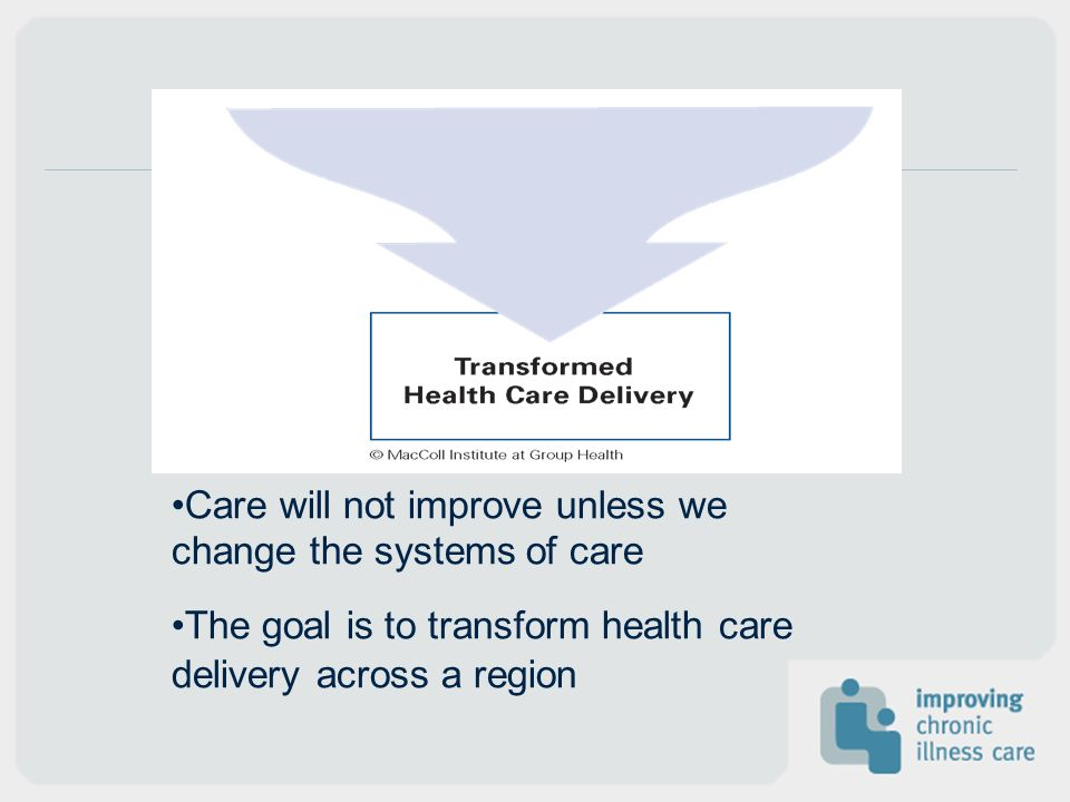 Care will not improve unless we change the systems of care The goal is to transform health care delivery across a region