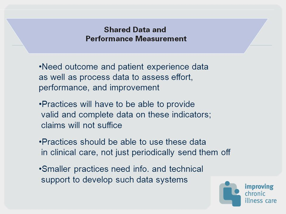 Need outcome and patient experience data as well as process data to assess effort, performance, and improvement Practices will have to be able to prov