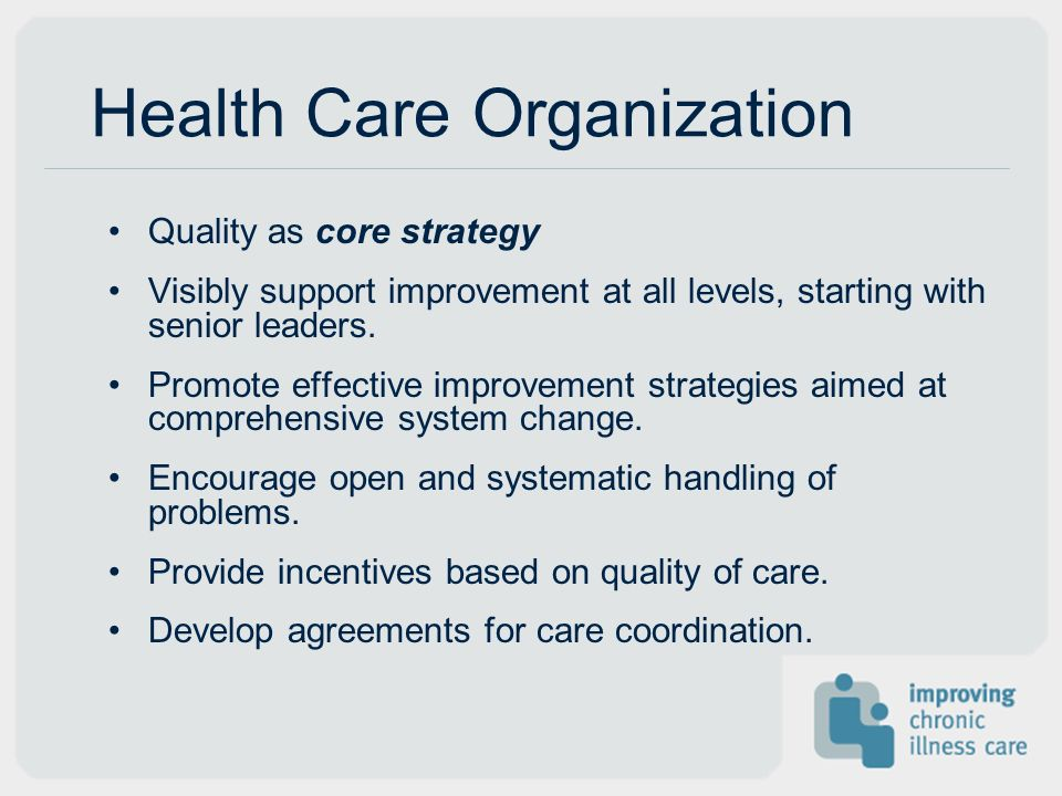 Health Care Organization Quality as core strategy Visibly support improvement at all levels, starting with senior leaders. Promote effective improveme