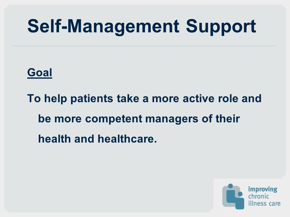 Self-Management Support Goal To help patients take a more active role and be more competent managers of their health and healthcare.