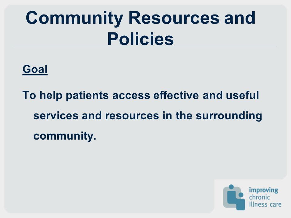 Community Resources and Policies Goal To help patients access effective and useful services and resources in the surrounding community.