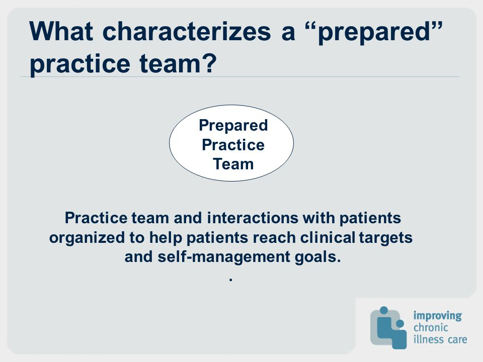 What characterizes a prepared practice team? Prepared Practice Team Practice team and interactions with patients organized to help patients reach clin