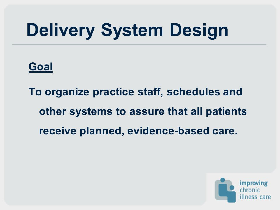 Delivery System Design Goal To organize practice staff, schedules and other systems to assure that all patients receive planned, evidence-based care.