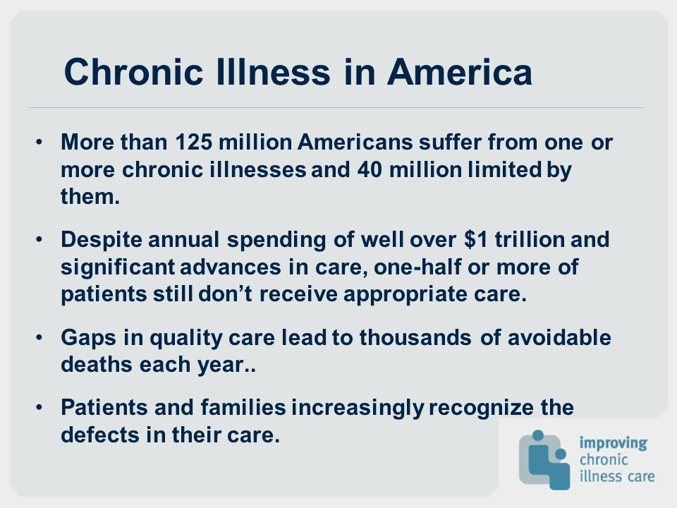 Chronic Illness in America More than 125 million Americans suffer from one or more chronic illnesses and 40 million limited by them. Despite annual sp