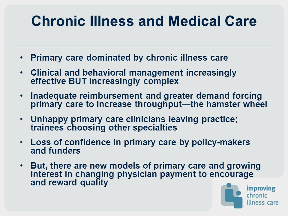 Chronic Illness and Medical Care Primary care dominated by chronic illness care Clinical and behavioral management increasingly effective BUT increasi