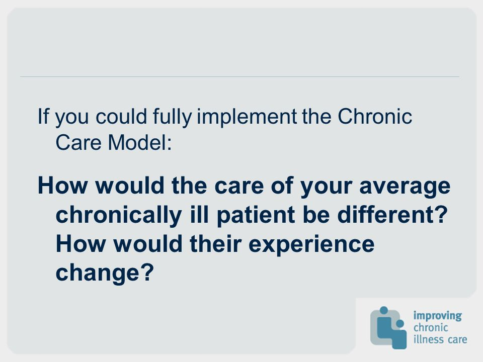 If you could fully implement the Chronic Care Model: How would the care of your average chronically ill patient be different? How would their experien