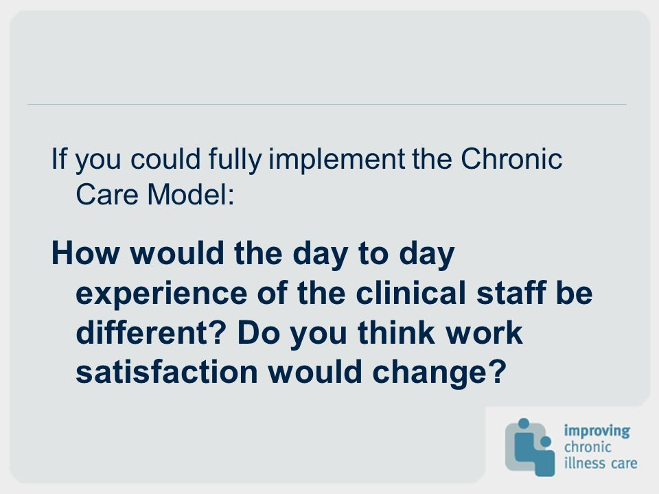 If you could fully implement the Chronic Care Model: How would the day to day experience of the clinical staff be different? Do you think work satisfa