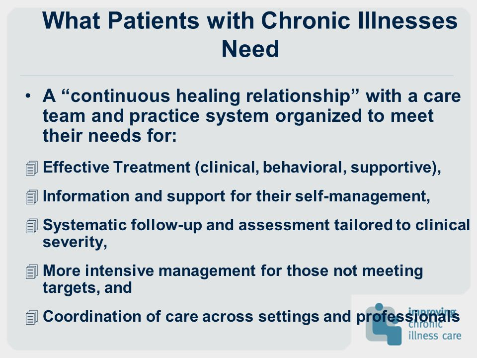 What Patients with Chronic Illnesses Need A continuous healing relationship with a care team and practice system organized to meet their needs for: 4E