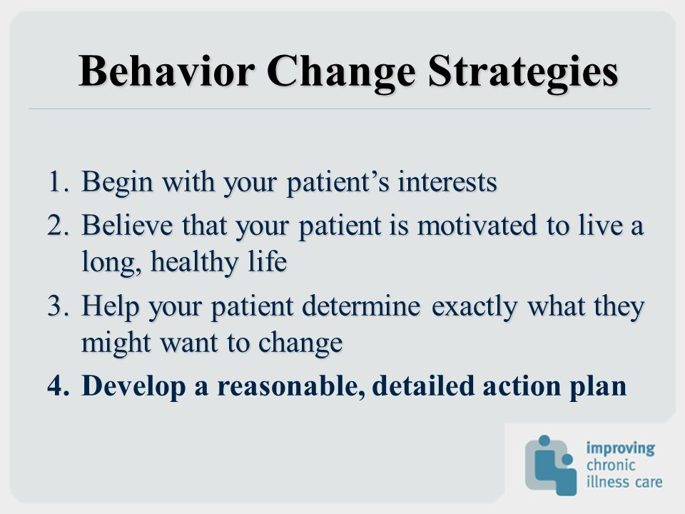 Behavior Change Strategies 1.Begin with your patients interests 2.Believe that your patient is motivated to live a long, healthy life 3.Help your pati