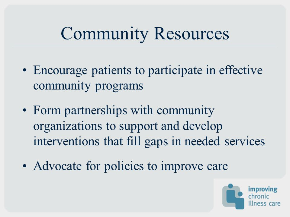 Community Resources Encourage patients to participate in effective community programs Form partnerships with community organizations to support and de